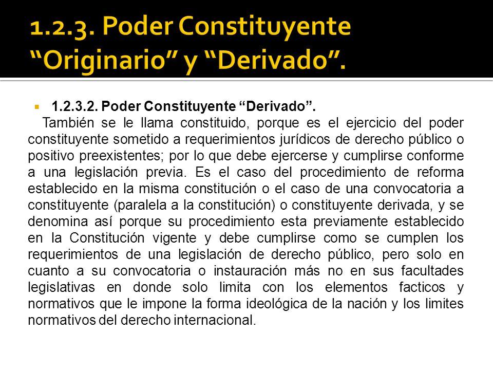 1.2.3.2. Poder Constituyente Derivado. También se le llama constituido, porque es el ejercicio del poder constituyente sometido a requerimientos juríd