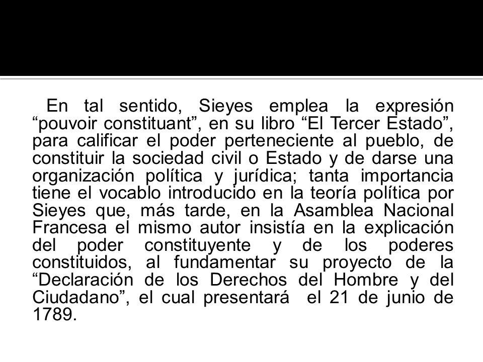 En tal sentido, Sieyes emplea la expresión pouvoir constituant, en su libro El Tercer Estado, para calificar el poder perteneciente al pueblo, de cons