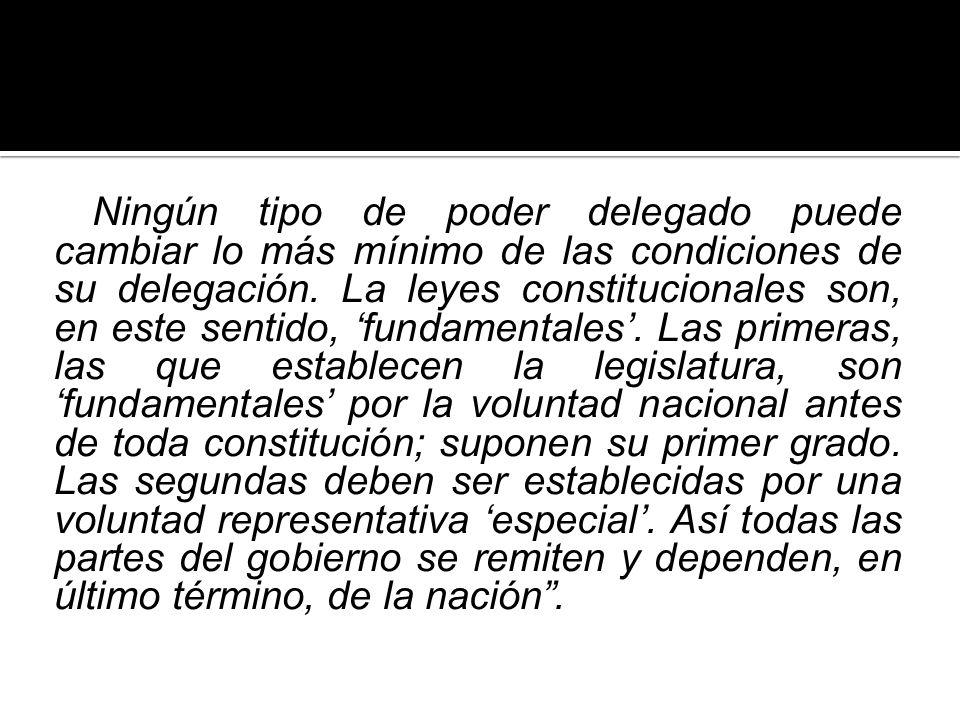 Ningún tipo de poder delegado puede cambiar lo más mínimo de las condiciones de su delegación. La leyes constitucionales son, en este sentido, fundame