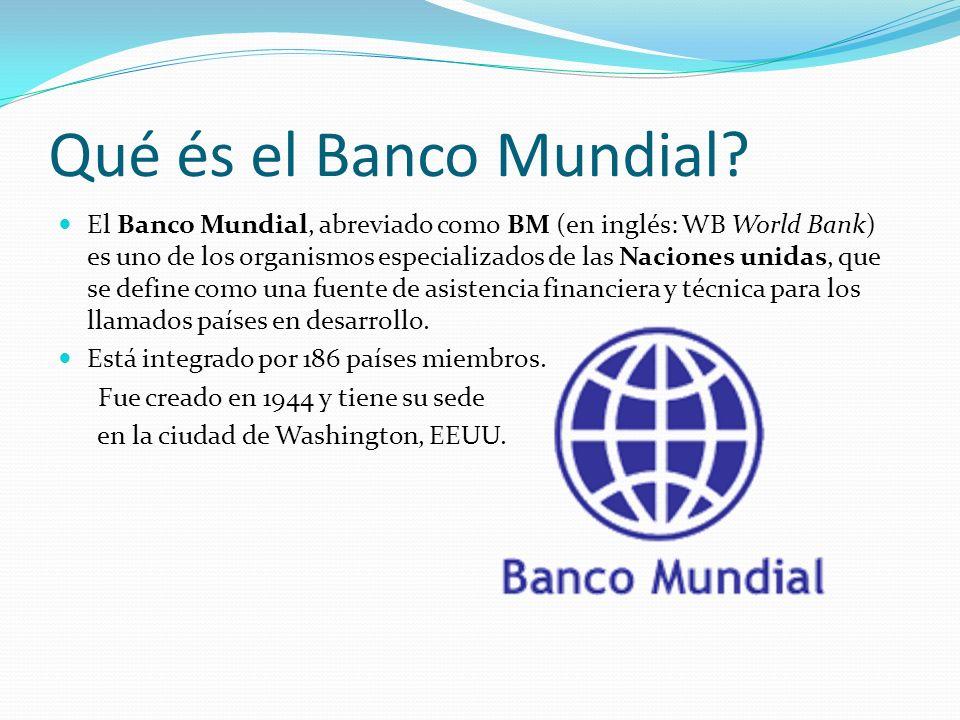 Qué és el Banco Mundial? El Banco Mundial, abreviado como BM (en inglés: WB World Bank) es uno de los organismos especializados de las Naciones unidas