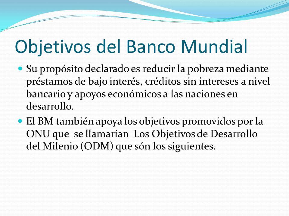 Objetivos del Banco Mundial Su propósito declarado es reducir la pobreza mediante préstamos de bajo interés, créditos sin intereses a nivel bancario y