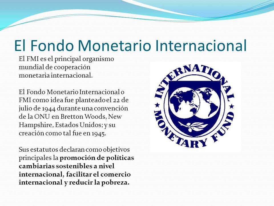 El Fondo Monetario Internacional El FMI es el principal organismo mundial de cooperación monetaria internacional. El Fondo Monetario Internacional o F