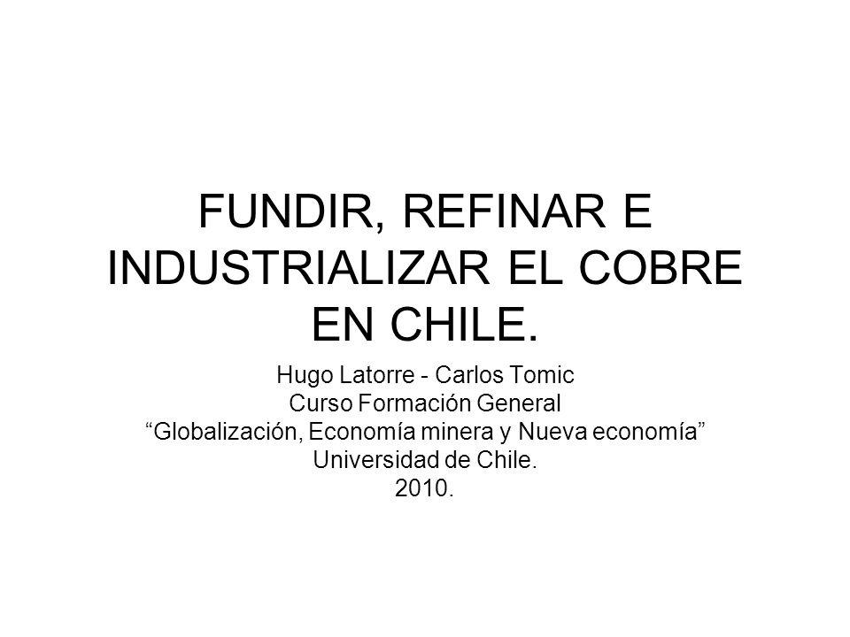 FUNDIR, REFINAR E INDUSTRIALIZAR EL COBRE EN CHILE. Hugo Latorre - Carlos Tomic Curso Formación General Globalización, Economía minera y Nueva economí