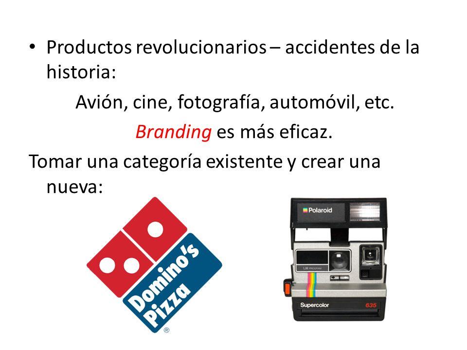 Productos revolucionarios – accidentes de la historia: Avión, cine, fotografía, automóvil, etc. Branding es más eficaz. Tomar una categoría existente