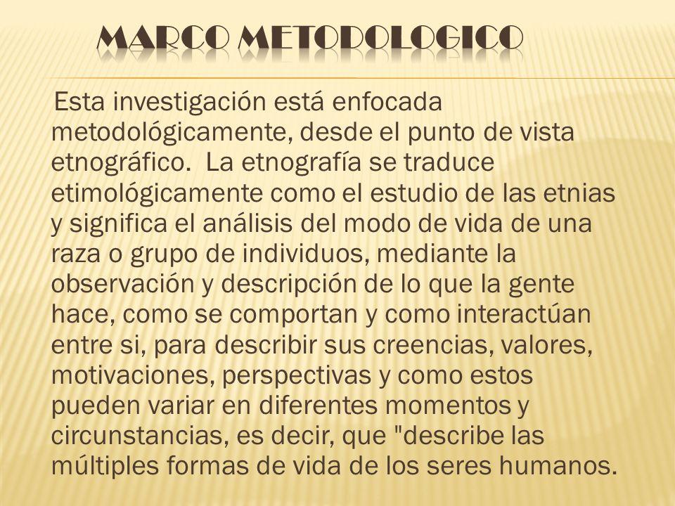 Esta investigación está enfocada metodológicamente, desde el punto de vista etnográfico. La etnografía se traduce etimológicamente como el estudio de