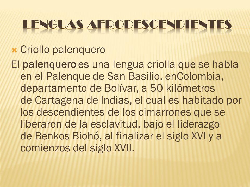 Criollo palenquero El palenquero es una lengua criolla que se habla en el Palenque de San Basilio, enColombia, departamento de Bolívar, a 50 kilómetro