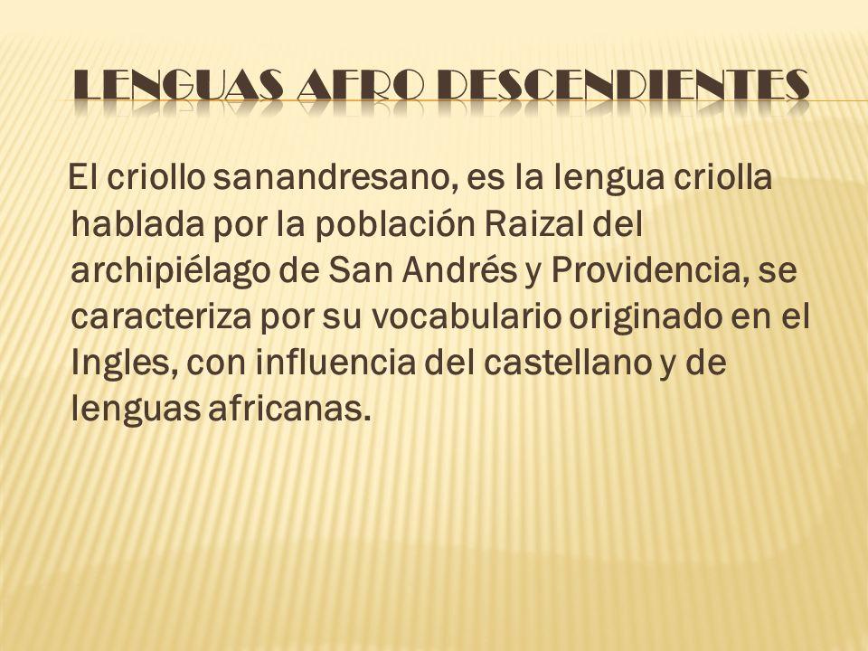 El criollo sanandresano, es la lengua criolla hablada por la población Raizal del archipiélago de San Andrés y Providencia, se caracteriza por su voca
