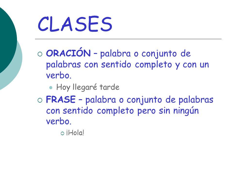 CLASES ORACIÓN – palabra o conjunto de palabras con sentido completo y con un verbo.