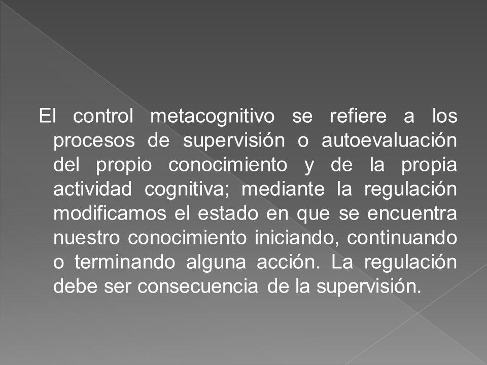 El control metacognitivo se refiere a los procesos de supervisión o autoevaluación del propio conocimiento y de la propia actividad cognitiva; mediant