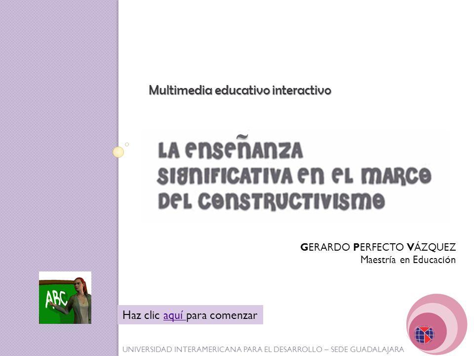 UNIVERSIDAD INTERAMERICANA PARA EL DESARROLLO – SEDE GUADALAJARA Multimedia educativo interactivo Haz clic aquí para comenzaraquí GERARDO PERFECTO VÁZ