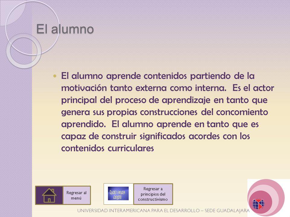 UNIVERSIDAD INTERAMERICANA PARA EL DESARROLLO – SEDE GUADALAJARA El alumno El alumno aprende contenidos partiendo de la motivación tanto externa como