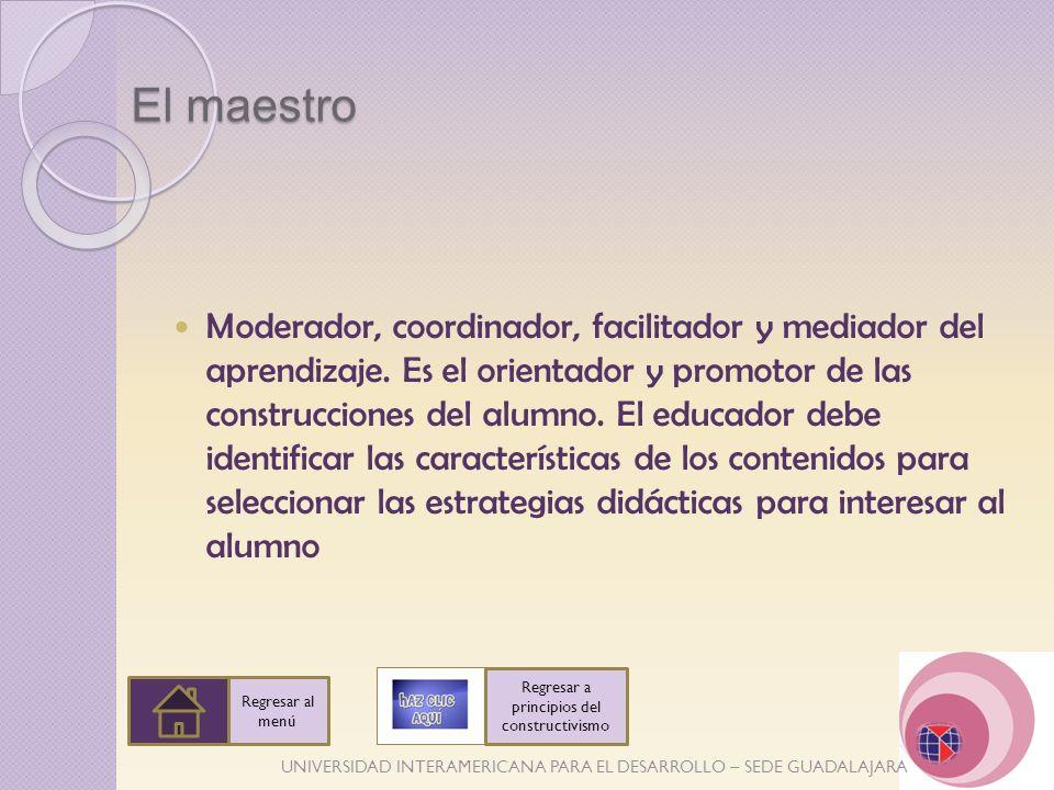 UNIVERSIDAD INTERAMERICANA PARA EL DESARROLLO – SEDE GUADALAJARA El maestro Moderador, coordinador, facilitador y mediador del aprendizaje. Es el orie