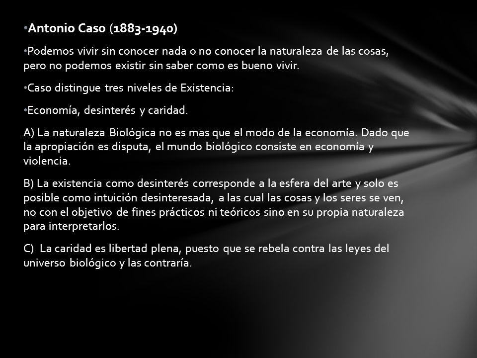 Antonio Caso (1883-1940) Podemos vivir sin conocer nada o no conocer la naturaleza de las cosas, pero no podemos existir sin saber como es bueno vivir