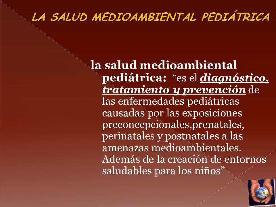 la salud medioambiental pediátrica: es el diagnóstico, tratamiento y prevención de las enfermedades pediátricas causadas por las exposiciones preconce