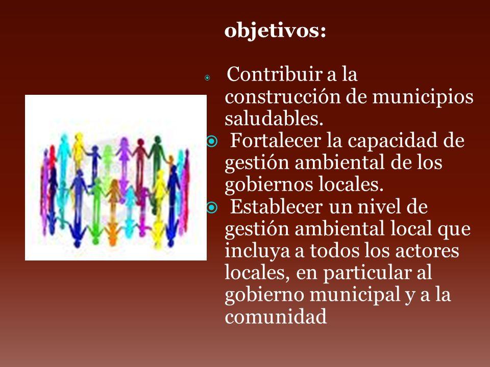 objetivos: Contribuir a la construcción de municipios saludables. Fortalecer la capacidad de gestión ambiental de los gobiernos locales. Establecer un