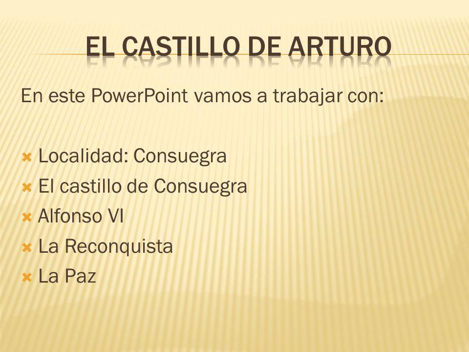 En este PowerPoint vamos a trabajar con: Localidad: Consuegra El castillo de Consuegra Alfonso VI La Reconquista La Paz