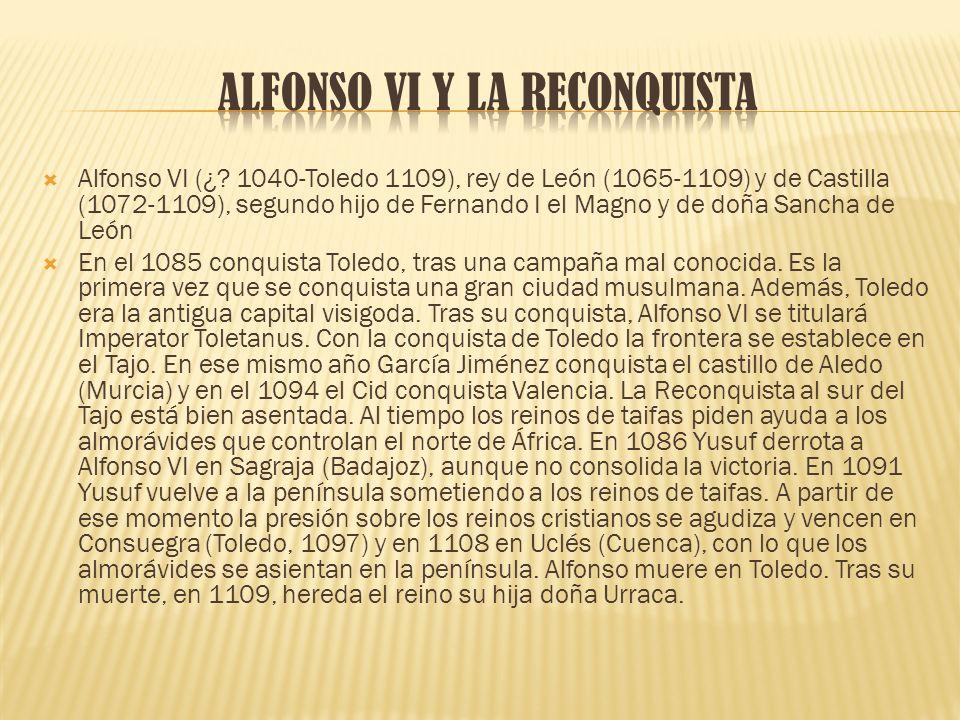 Alfonso VI (¿? 1040-Toledo 1109), rey de León (1065-1109) y de Castilla (1072-1109), segundo hijo de Fernando I el Magno y de doña Sancha de León En e