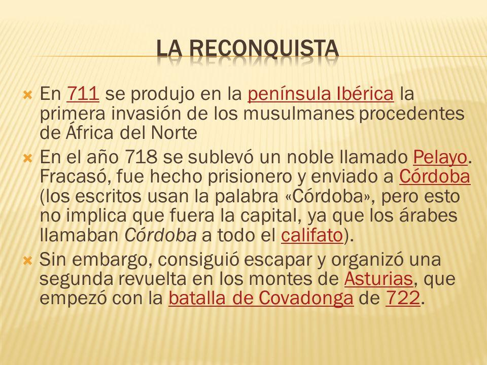 En 711 se produjo en la península Ibérica la primera invasión de los musulmanes procedentes de África del Norte711península Ibérica En el año 718 se s