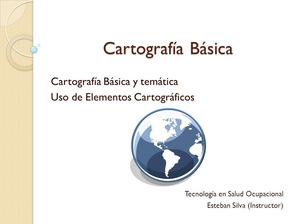 Cartografía Básica Cartografía Básica y temática Uso de Elementos Cartográficos Tecnología en Salud Ocupacional Esteban Silva (Instructor)