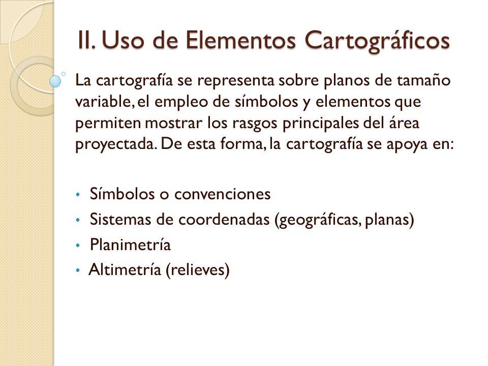 II. Uso de Elementos Cartográficos La cartografía se representa sobre planos de tamaño variable, el empleo de símbolos y elementos que permiten mostra