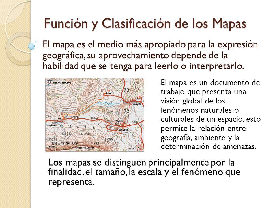 Función y Clasificación de los Mapas El mapa es el medio más apropiado para la expresión geográfica, su aprovechamiento depende de la habilidad que se