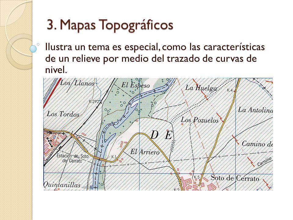 3. Mapas Topográficos Ilustra un tema es especial, como las características de un relieve por medio del trazado de curvas de nivel.