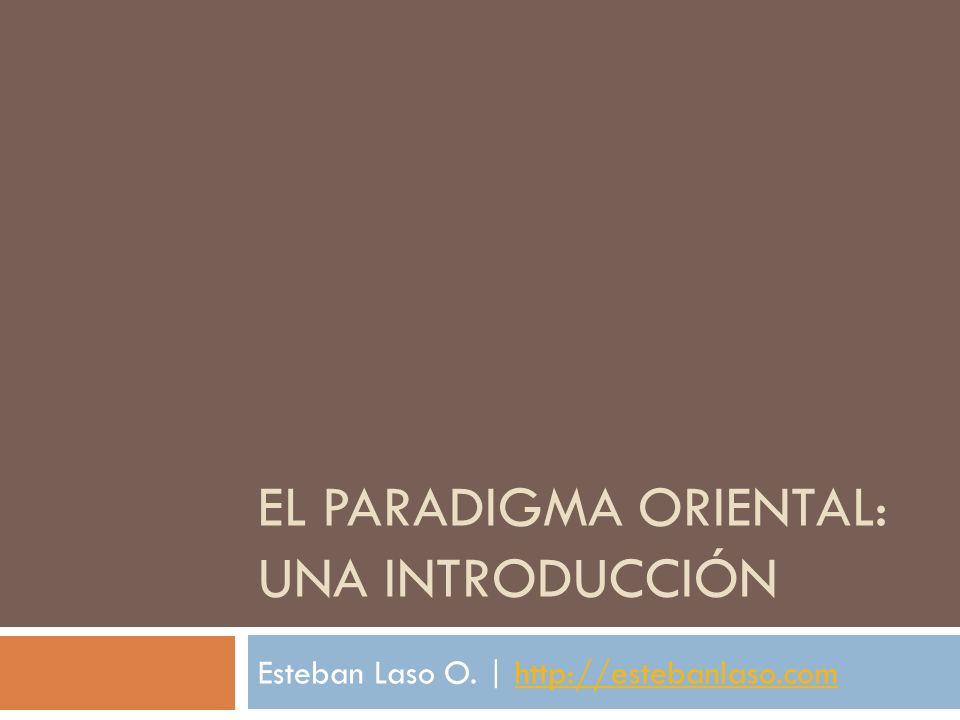 EL PARADIGMA ORIENTAL: UNA INTRODUCCIÓN Esteban Laso O. | http://estebanlaso.comhttp://estebanlaso.com