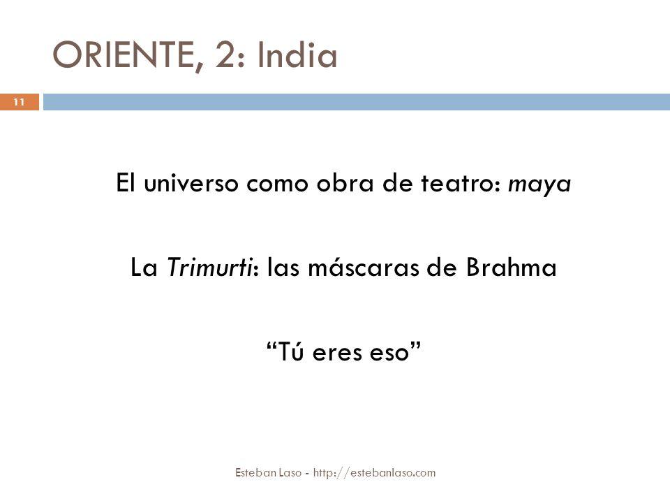 ORIENTE, 2: India Esteban Laso - http://estebanlaso.com El universo como obra de teatro: maya La Trimurti: las máscaras de Brahma Tú eres eso 11