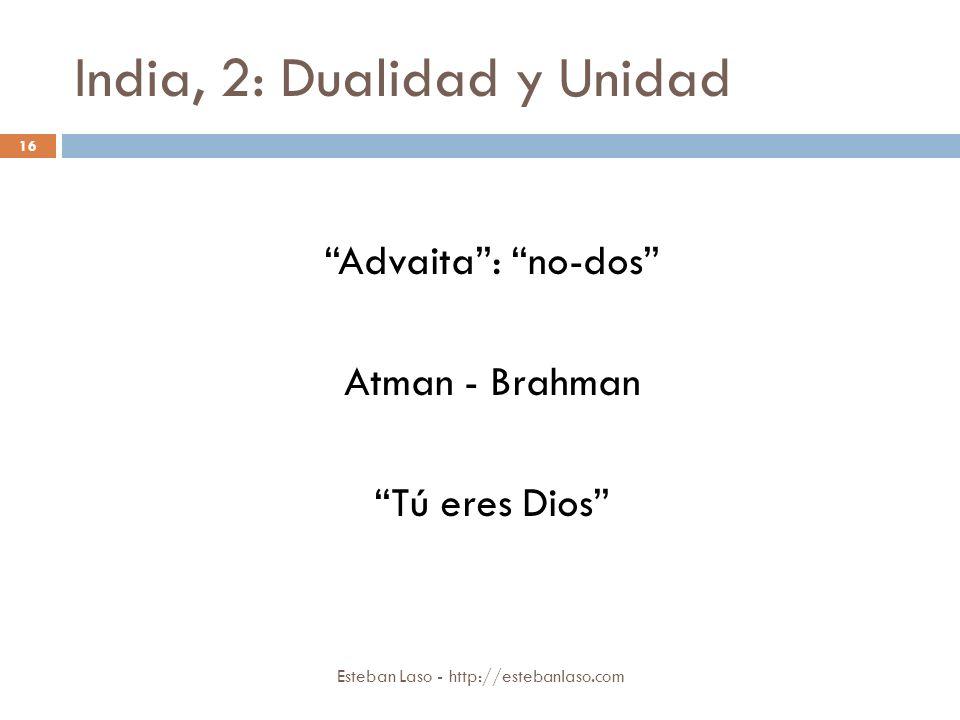 India, 2: Dualidad y Unidad Esteban Laso - http://estebanlaso.com 16 Advaita: no-dos Atman - Brahman Tú eres Dios