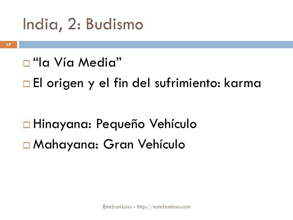 India, 2: Budismo Esteban Laso - http://estebanlaso.com 17 la Vía Media El origen y el fin del sufrimiento: karma Hinayana: Pequeño Vehículo Mahayana:
