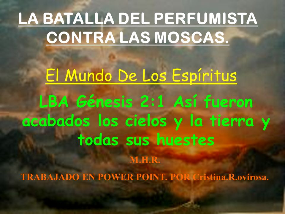 LA BATALLA DEL PERFUMISTA CONTRA LAS MOSCAS. El Mundo De Los Espíritus LBA Génesis 2:1 Así fueron acabados los cielos y la tierra y todas sus huestes