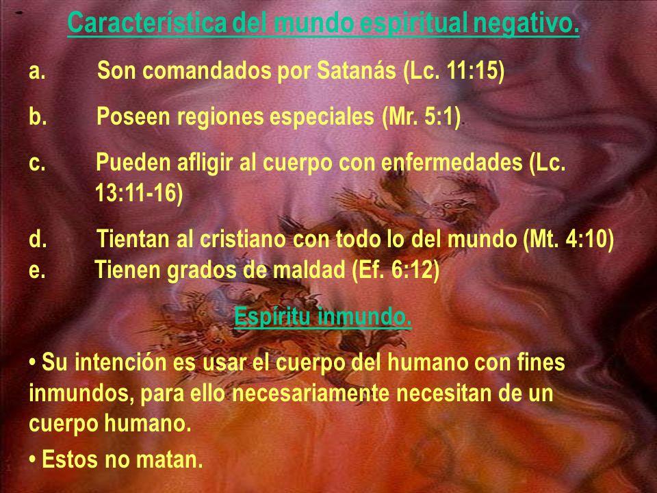 Característica del mundo espiritual negativo. a. Son comandados por Satanás (Lc. 11:15) b. Poseen regiones especiales (Mr. 5:1) c. Pueden afligir al c