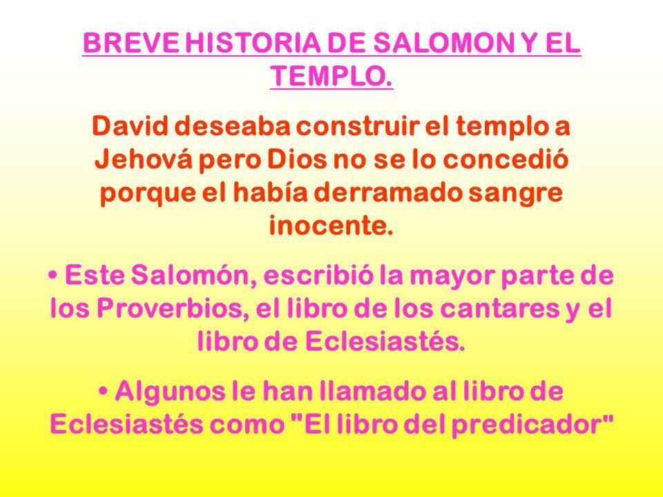 BREVE HISTORIA DE SALOMON Y EL TEMPLO. David deseaba construir el templo a Jehová pero Dios no se lo concedió porque el había derramado sangre inocent