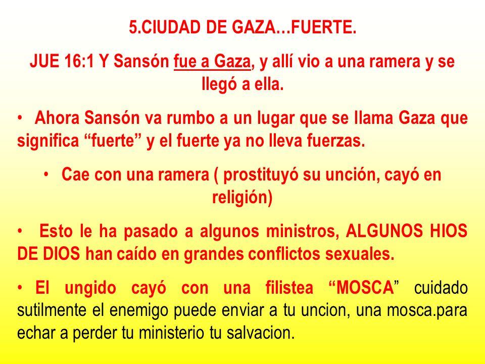 5.CIUDAD DE GAZA…FUERTE. JUE 16:1 Y Sansón fue a Gaza, y allí vio a una ramera y se llegó a ella. Ahora Sansón va rumbo a un lugar que se llama Gaza q