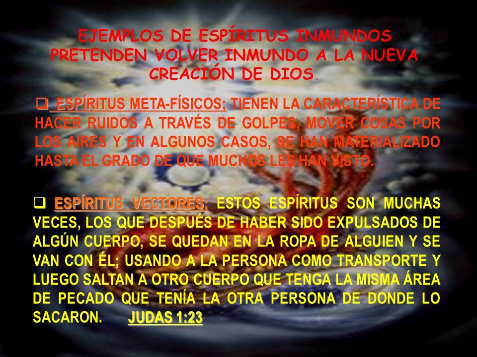 EJEMPLOS DE ESPÍRITUS INMUNDOS PRETENDEN VOLVER INMUNDO A LA NUEVA CREACIÓN DE DIOS. ESPÍRITUS META-FÍSICOS; ESPÍRITUS META-FÍSICOS; TIENEN LA CARACTE
