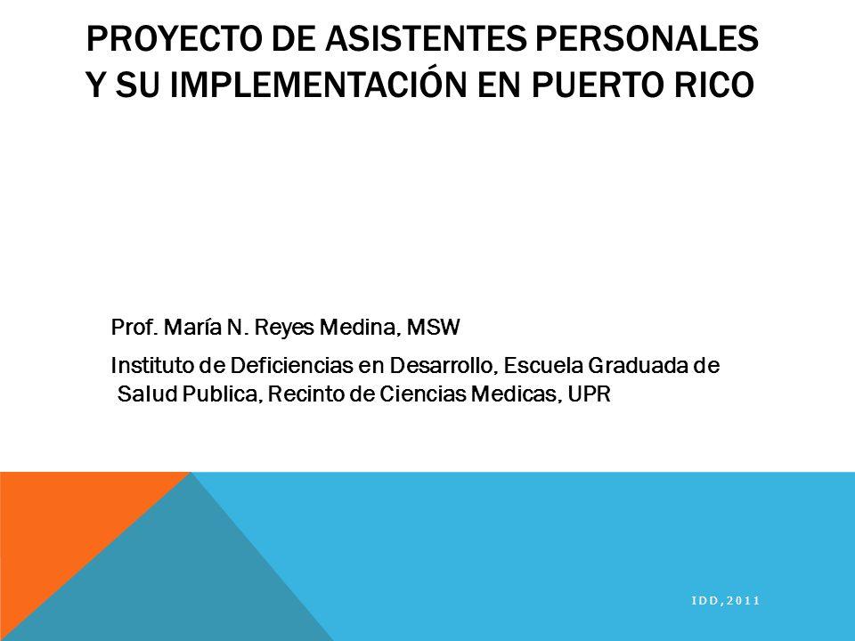 PROYECTO DE ASISTENTES PERSONALES Y SU IMPLEMENTACIÓN EN PUERTO RICO Prof. María N. Reyes Medina, MSW Instituto de Deficiencias en Desarrollo, Escuela