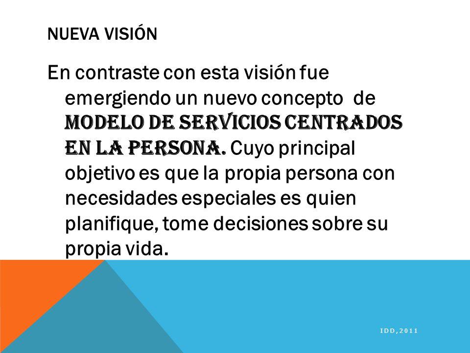 NUEVA VISIÓN En contraste con esta visión fue emergiendo un nuevo concepto de Modelo de servicios centrados en la persona. Cuyo principal objetivo es