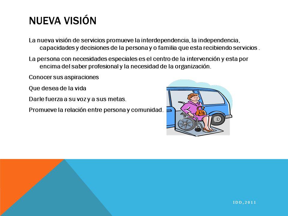 NUEVA VISIÓN La nueva visión de servicios promueve la interdependencia, la independencia, capacidades y decisiones de la persona y o familia que esta