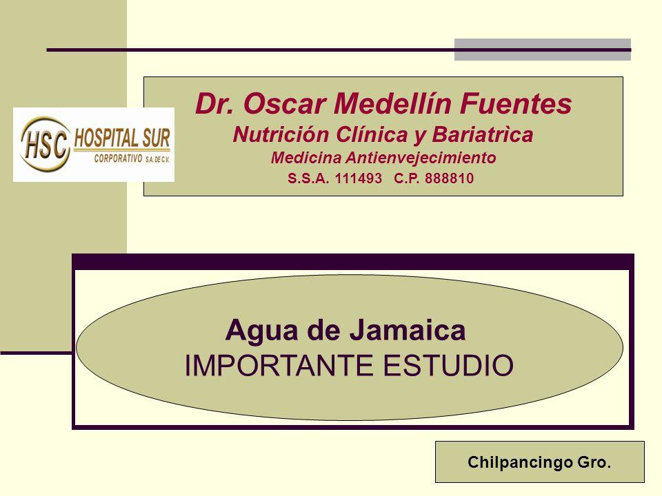 Agua de Jamaica IMPORTANTE ESTUDIO Dr. Oscar Medellín Fuentes Nutrición Clínica y Bariatrìca Medicina Antienvejecimiento S.S.A. 111493 C.P. 888810 Chi