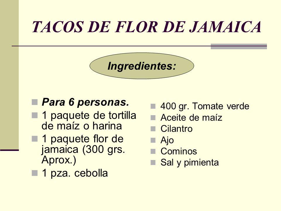 TACOS DE FLOR DE JAMAICA Para 6 personas. 1 paquete de tortilla de maíz o harina 1 paquete flor de jamaica (300 grs. Aprox.) 1 pza. cebolla 400 gr. To