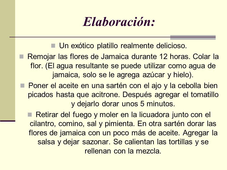 Elaboración: Un exótico platillo realmente delicioso. Remojar las flores de Jamaica durante 12 horas. Colar la flor. (El agua resultante se puede util