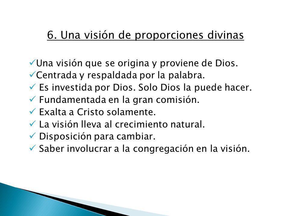 6. Una visión de proporciones divinas Una visión que se origina y proviene de Dios. Centrada y respaldada por la palabra. Es investida por Dios. Solo