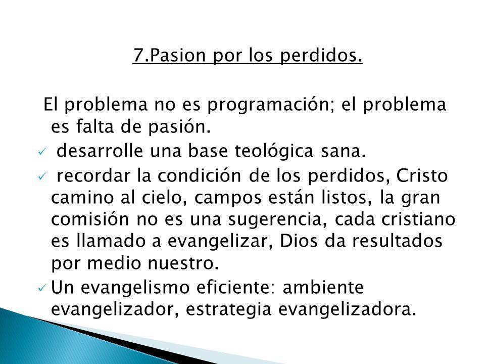 7.Pasion por los perdidos. El problema no es programación; el problema es falta de pasión. desarrolle una base teológica sana. recordar la condición d