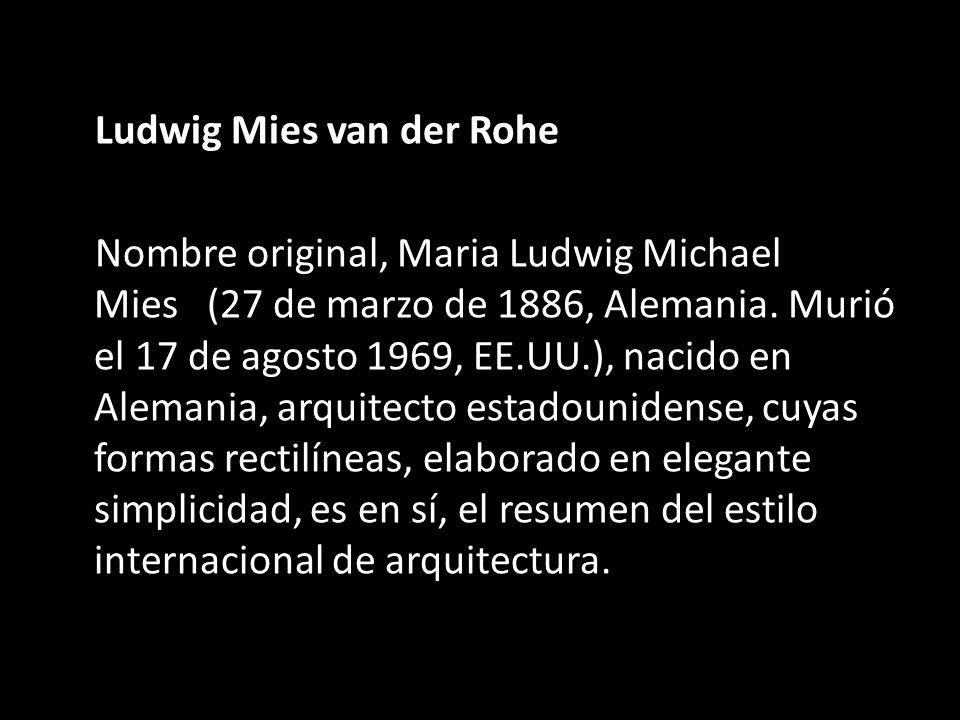 Ludwig Mies van der Rohe Nombre original, Maria Ludwig Michael Mies (27 de marzo de 1886, Alemania. Murió el 17 de agosto 1969, EE.UU.), nacido en Ale