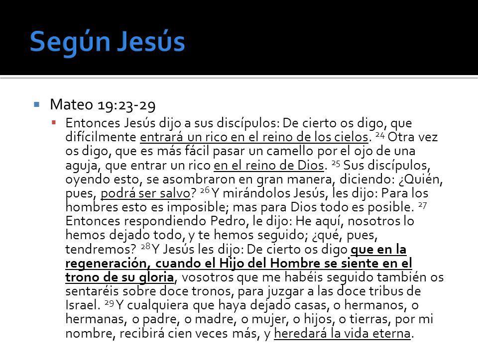 Mateo 19:23-29 Entonces Jesús dijo a sus discípulos: De cierto os digo, que difícilmente entrará un rico en el reino de los cielos. 24 Otra vez os dig