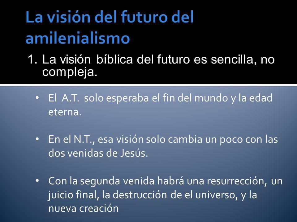 1. La visión bíblica del futuro es sencilla, no compleja. El A.T. solo esperaba el fin del mundo y la edad eterna. En el N.T., esa visión solo cambia