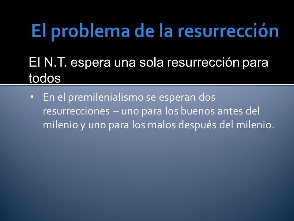 El N.T. espera una sola resurrección para todos En el premilenialismo se esperan dos resurrecciones – uno para los buenos antes del milenio y uno para