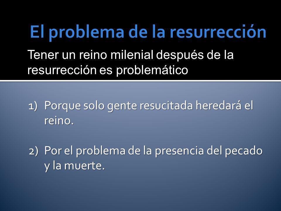Tener un reino milenial después de la resurrección es problemático 1)Porque solo gente resucitada heredará el reino. 2)Por el problema de la presencia