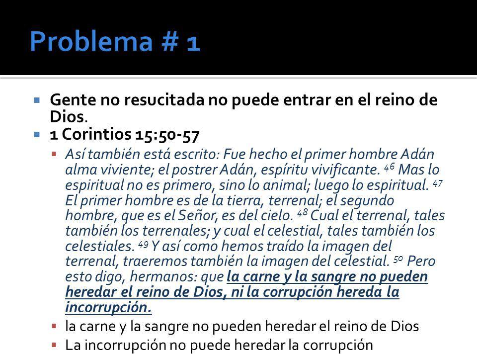 Gente no resucitada no puede entrar en el reino de Dios. 1 Corintios 15:50-57 Así también está escrito: Fue hecho el primer hombre Adán alma viviente;