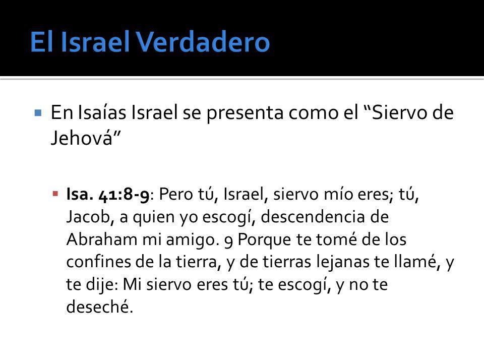 En Isaías Israel se presenta como el Siervo de Jehová Isa. 41:8-9: Pero tú, Israel, siervo mío eres; tú, Jacob, a quien yo escogí, descendencia de Abr